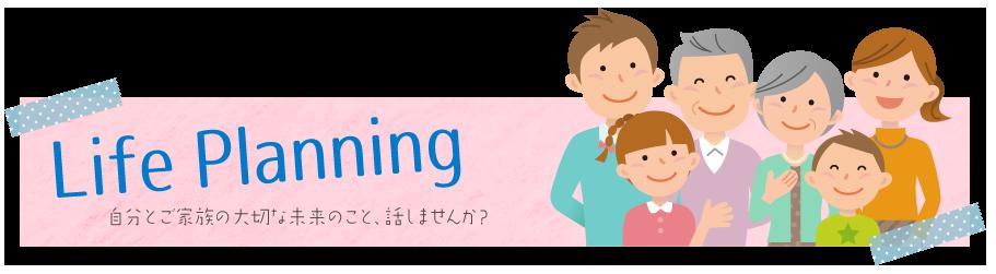 Life Planning / 自分とご家族の大切な未来のこと、話しませんか?